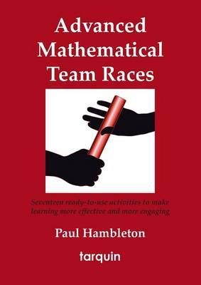 Advanced Mathematical Team Races Seventeen Ready-to-Use Activities to Make Learning More Effective and More Engaging by Paul Hambleton