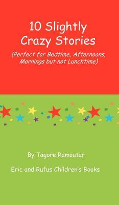 10 Slightly Crazy Stories (Perfect for Bedtime, Afternoons, Mornings But Not Lunchtime) by Tagore Ramoutar