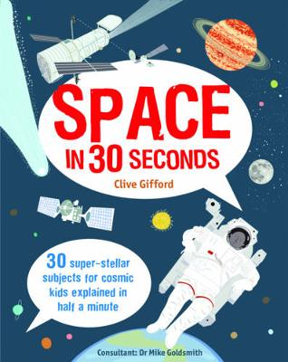 Space in 30 Seconds 30 Super-Stellar Subjects for Cosmic Kids Explained in Half a Minute by Clive Gifford, Dr. Mike Goldsmith