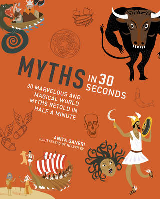 Myths in 30 Seconds 30 Marvellous and Magical World Myths Retold in Half a Minute by Anita Ganeri, Melvyn Evans