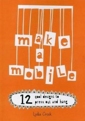 Make a Mobile 12 Cool Designs to Press Out and Hang by Lydia Crook