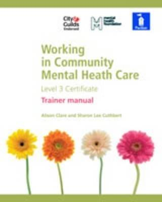 Working in Community Mental Health Care Level 3 Certificate Tutor Manual by Alison Clare, Sharon Lee Cuthbert