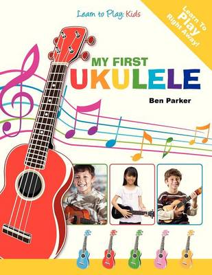 My First Ukulele For Kids Learn To Play: Kids by Ben Parker