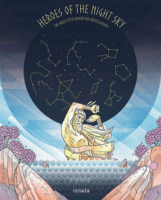 Heroes of the Night Sky The Greek Myths Behind the Constellations by Tom Kindley