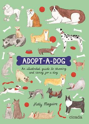 Adopt-A-Dog An Illustrated Guide to Choosing and Caring for a Dog by Holly Maguire