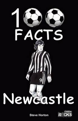 Newcastle United - 100 Facts by Steve Horton