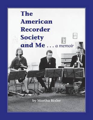 The American Recorder Society and Me . . . a Memoir by Martha Bixler