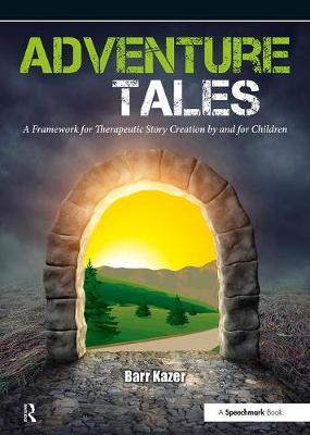 Adventure Tales A Framework for Therapeutic Story Creation by and for Children by Barr Kazer
