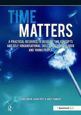 Time Matters A Practical Resource to Develop Time Concepts and Self-Organisation Skills in Older Children and Young People by Janet Pembery, Clare Doran, Sarah Dutt