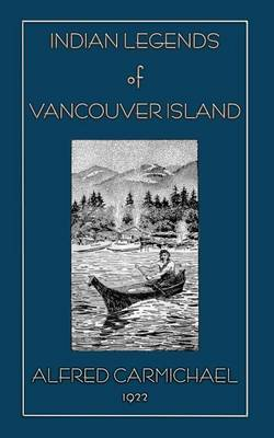 Indian Legends of Vancouver Island by Alfred Carmichael