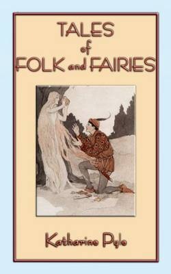 Tales of Folk and Fairies - 15 Out of the Ordinary Folk and Fairy Tales by Katharine Pyle