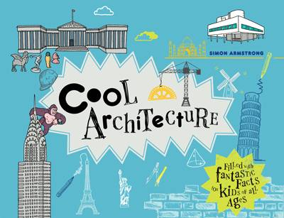 Cool Architecture: 50 Fantastic Facts for Kids of all Ages by Simon Armstrong