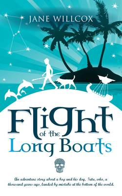 Flight of the Longboats An Adventure Story About a Boy and His Dog, Tutu, Who, a Thousand Years Ago, Landed by Mistake at the Bottom of the World. by Jane Willcox