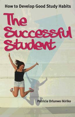 The Successful Student How to Develop Good Study Habits by Patricia Orlunwo Ikiriko