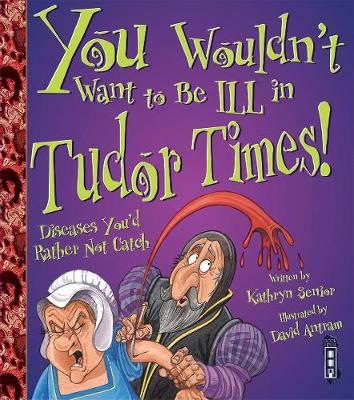You Wouldn't Want To Be Ill In Tudor Times! by Kathryn Senior