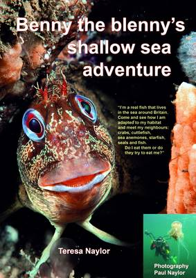 Benny the Blenny's Shallow Sea Adventure I'm a Real Fish That Lives in the Sea Around Britain: Come and See How I'm Adapted to My Habitat and Meet My Neighbours: Crabs, Cuttlefish, Sea Anemones, Starf by Teresa Naylor, Paul Naylor