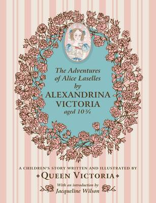 Adventures of Alice Laselles by Alexandrina Victoria Aged 103/4 A Children's Story Written and Illustrated by Queen Victoria by Queen of Great Britain Victoria, Jacqueline Wilson