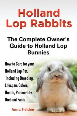 Holland Lop Rabbits The Complete Owner's Guide to Holland Lop Bunnies How to Care for your Holland Lop Pet, including Breeding, Lifespan, Colors, Health, Personality, Diet and Facts by Ann L Fletcher