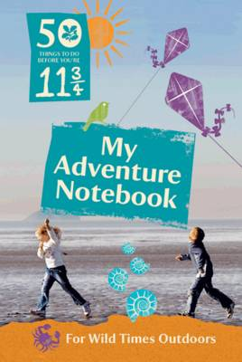 50 Things to Do Before You're 11 3/4: My Adventure Notebook My Adventure Notebook for Wild Times Outdoors by The National Trust