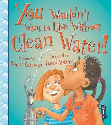 You Wouldn't Want to Live Without Clean Water! by Roger Canavan