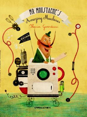 Mr Moustache's Amazing Machines by Ilaria Guarducci
