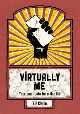 Virtually Me Your Manifesto for Online Life by E. B. Clarke