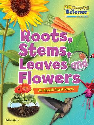 Fundamental Science Key Stage 1: Roots, Stems, Leaves and Flowers: All About Plant Parts by Ruth Owen
