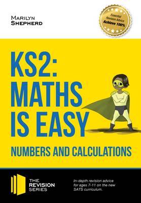 KS2: Maths is Easy - Numbers and Calculations. In-Depth Revision Advice for Ages 7-11 on the New Sats Curriculum. Achieve 100% by Marilyn Shepherd