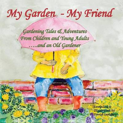 My Garden - My Friend Gardening Tales and Adventures from Children and Young Adults and an Old Gardener by David Sanders