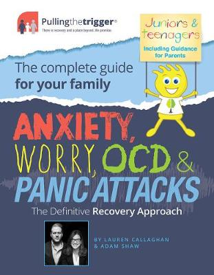 Anxiety, Worry, OCD and Panic Attacks - The Definitive Recovery Approach The Complete Guide for Your Family by Adam Shaw, Lauren Callaghan