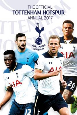 The Official Tottenham Hotspur Annual 2017 by Grange Communications