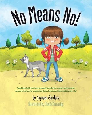 No Means No! Teaching Personal Boundaries, Consent; Empowering Children by Respecting Their Choices and Right to Say 'No!' by Jayneen Sanders