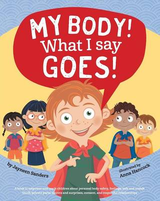 My Body! What I Say Goes! Teach Children Body Safety, Safe/Unsafe Touch, Private Parts, Secrets/Surprises, Consent, Respect by Jayneen Sanders