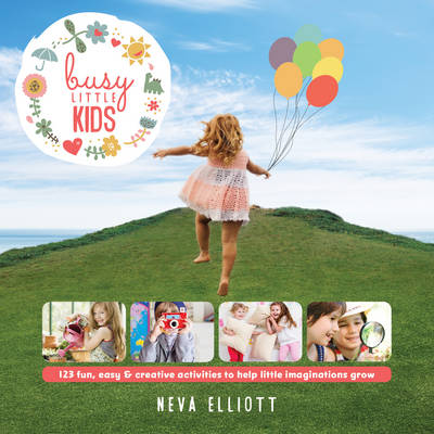 Busy Little Kids 123 Fun, Easy and Creative Ideas to Keep Your Children Busy by Neva Elliott