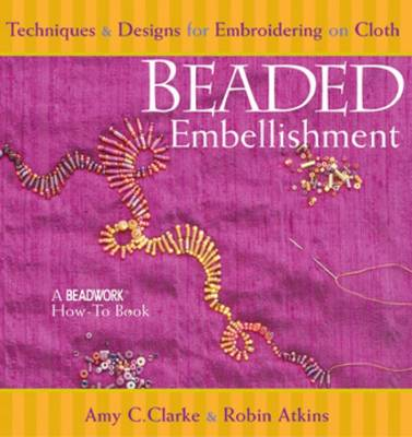 Beaded Embellishment Techniques and Designs for Embroidering on Cloth by Amy C. Clarke, Robin Atkins