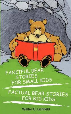 Fanciful Bear Stories for Small Kids and Factual Bear Stories for Big Kids by Walter Curtis Lichfield