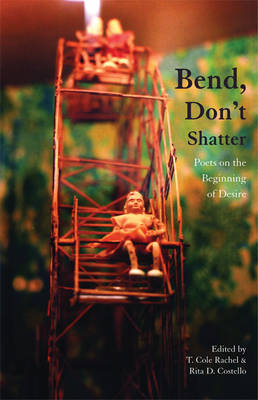 Bend, Don't Shatter Poets on the Beginning of Desire by Rachel T. Cole