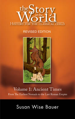 The Story of the World: History for the Classical Child Ancient Times Ancient Times: From the Earliest Nomads to the Last Roman Emperor by Susan Wise Bauer