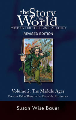 The Story of the World: History for the Classical Child Middle Ages - From the Fall of Rome to the Rise of the Renaissance The Middle Ages: from the Fall of Rome to the Rise of the Renaissance by Susan Wise Bauer