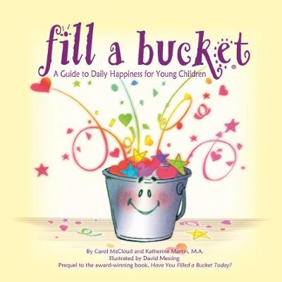 Fill A Bucket: A Guide to Daily Happiness for Young Children by Carol McCloud, Katherine Martin