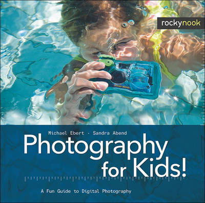 Photography for Kids! A Fun Guide to Digital Photography by Michael Ebert, Sandra Abend