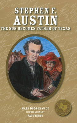 Stephen F. Austin The Son Becomes Father of Texas by Mary Dodson Wade, Pat Finney