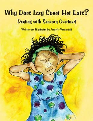Why Does Izzy Cover Her Ears? Dealing with Sensory Overload by Jennifer Veenendall