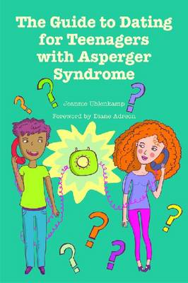 The Guide to Dating for Teenagers with Asperger Syndrome by Jennifer Unlenkamp