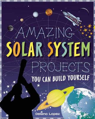 Amazing Solar System Projects by Delano Lopez, Shawn Braley