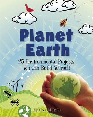 Planet Earth 24 Environmental Projects You Can Build Yourself by Kathleen M. Reilly