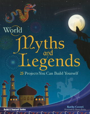 World Myths and Legends 25 Projects You Can Build Yourself by Kathryn Ceceri, Shawn Braley