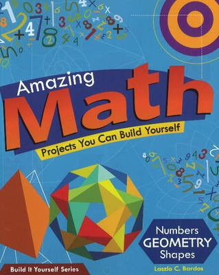 Amazing Math Projects You Can Build Yourself Numbers, Geometry, Shapes by Laszlo C. Bardos, Samuel Carbaugh