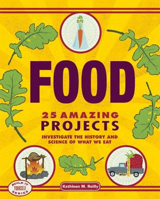 Food 25 Amazing Projects Investigate the History and Science of What We Eat by Kathleen M. Reilly