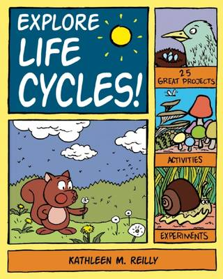 Explore Life Cycles! 25 Great Projects, Activities, Experiments by Kathleen M. Reilly
